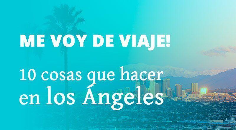 10 cosas qué ver y qué hacer en los Ángeles | Me voy de viaje