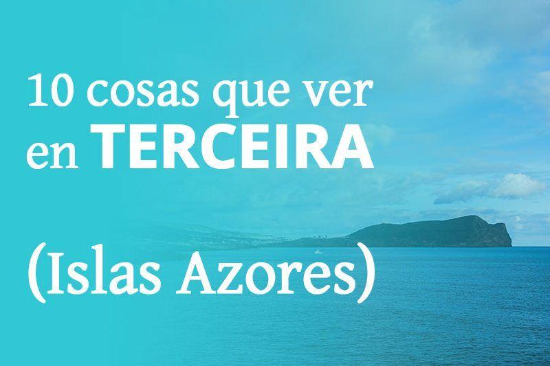 10 cosas que ver en Terceira en 7 días: descubre las Islas Azores